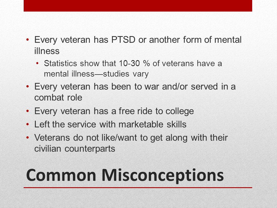 Common Misconceptions Every veteran has PTSD or another form of mental illness Statistics show that 10-30 % of veterans have a mental illness—studies