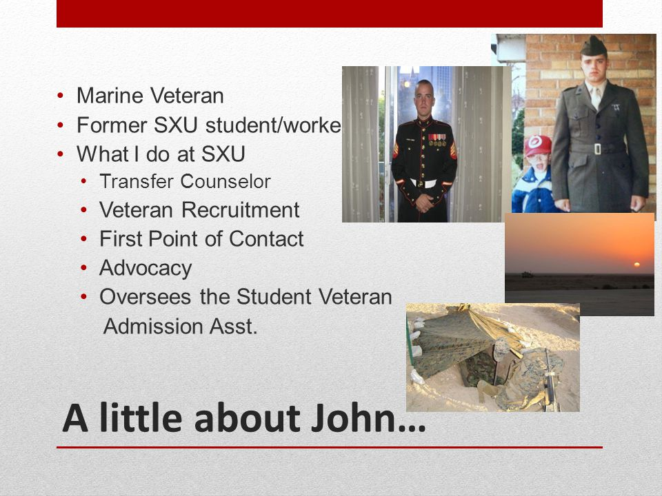A little about John… Marine Veteran Former SXU student/worker What I do at SXU Transfer Counselor Veteran Recruitment First Point of Contact Advocacy