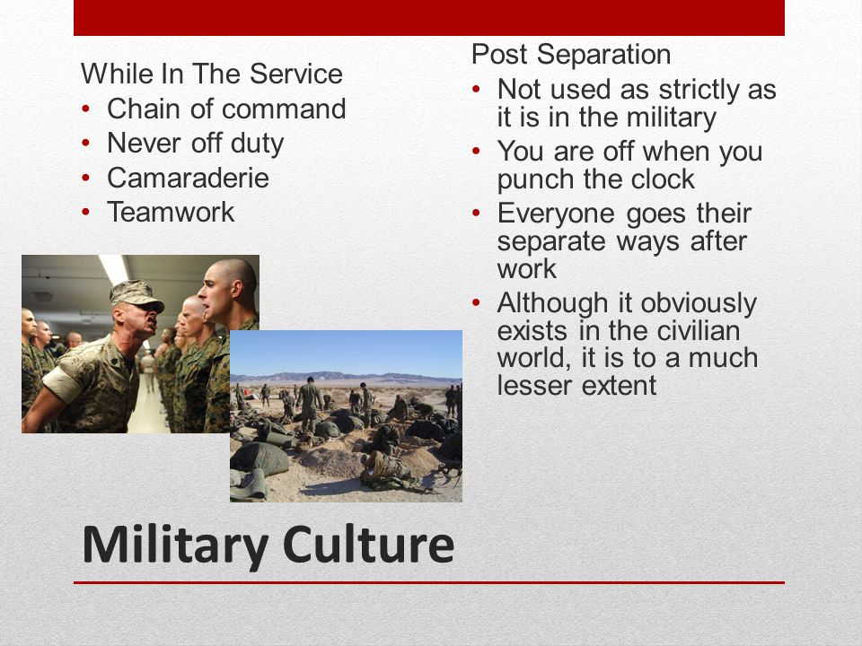 Military Culture While In The Service Chain of command Never off duty Camaraderie Teamwork Post Separation Not used as strictly as it is in the milita