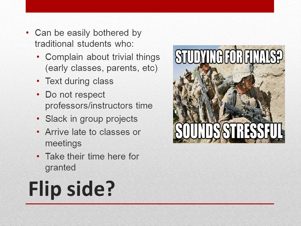 Flip side? Can be easily bothered by traditional students who: Complain about trivial things (early classes, parents, etc) Text during class Do not re