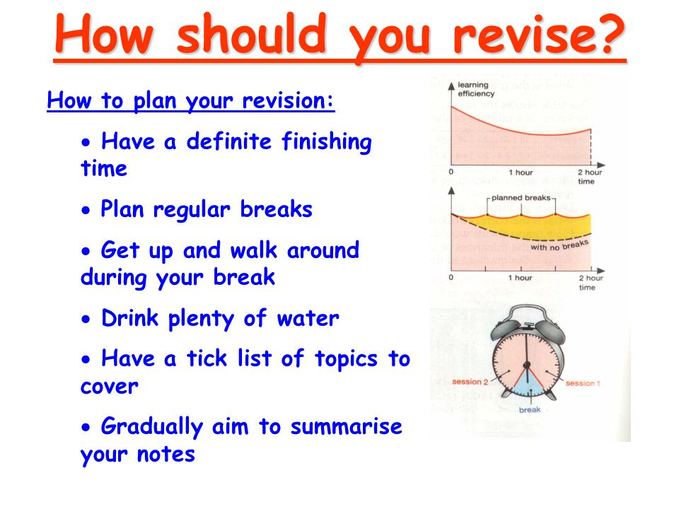 How to plan your revision:  Have a definite finishing time  Plan regular breaks  Get up and walk around during your break  Drink plenty of water  Have a tick list of topics to cover  Gradually aim to summarise your notes How should you revise?
