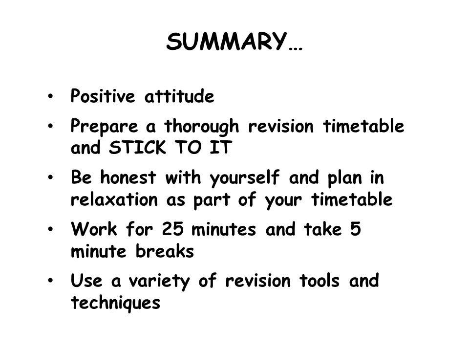 SUMMARY… Positive attitude Prepare a thorough revision timetable and STICK TO IT Be honest with yourself and plan in relaxation as part of your timetable Work for 25 minutes and take 5 minute breaks Use a variety of revision tools and techniques