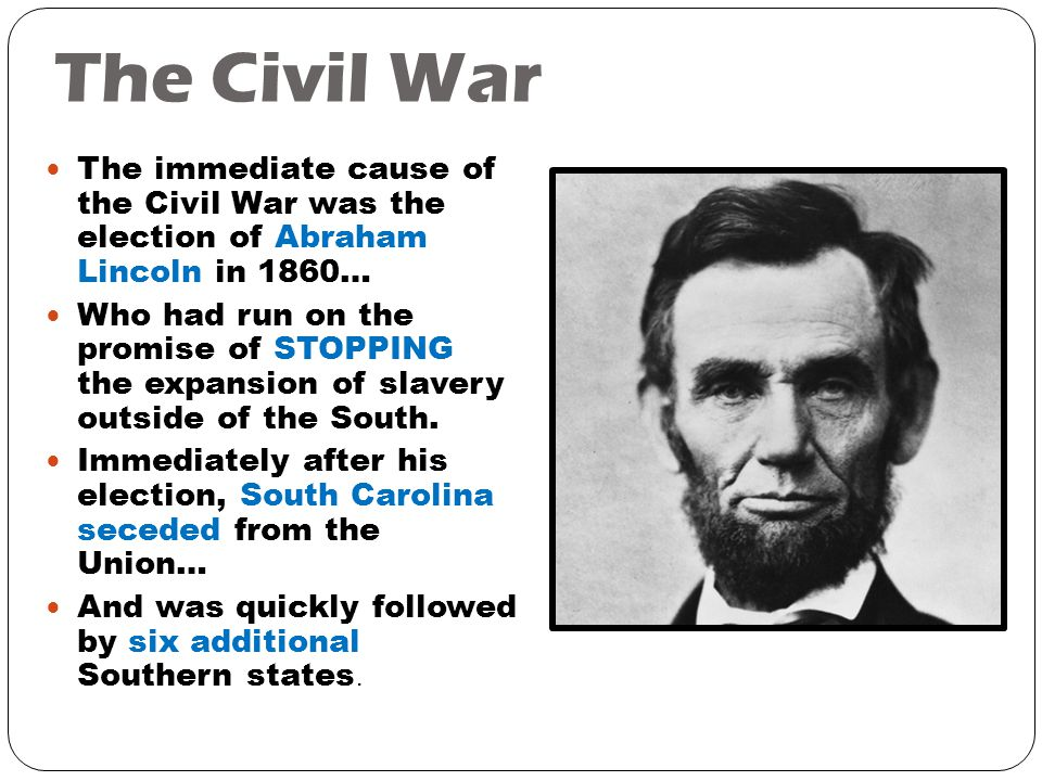 The Civil War The immediate cause of the Civil War was the election of Abraham Lincoln in 1860… Who had run on the promise of STOPPING the expansion of slavery outside of the South.