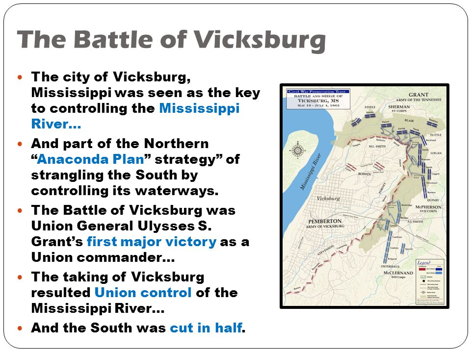The Battle of Vicksburg The city of Vicksburg, Mississippi was seen as the key to controlling the Mississippi River… And part of the Northern Anaconda Plan strategy of strangling the South by controlling its waterways.