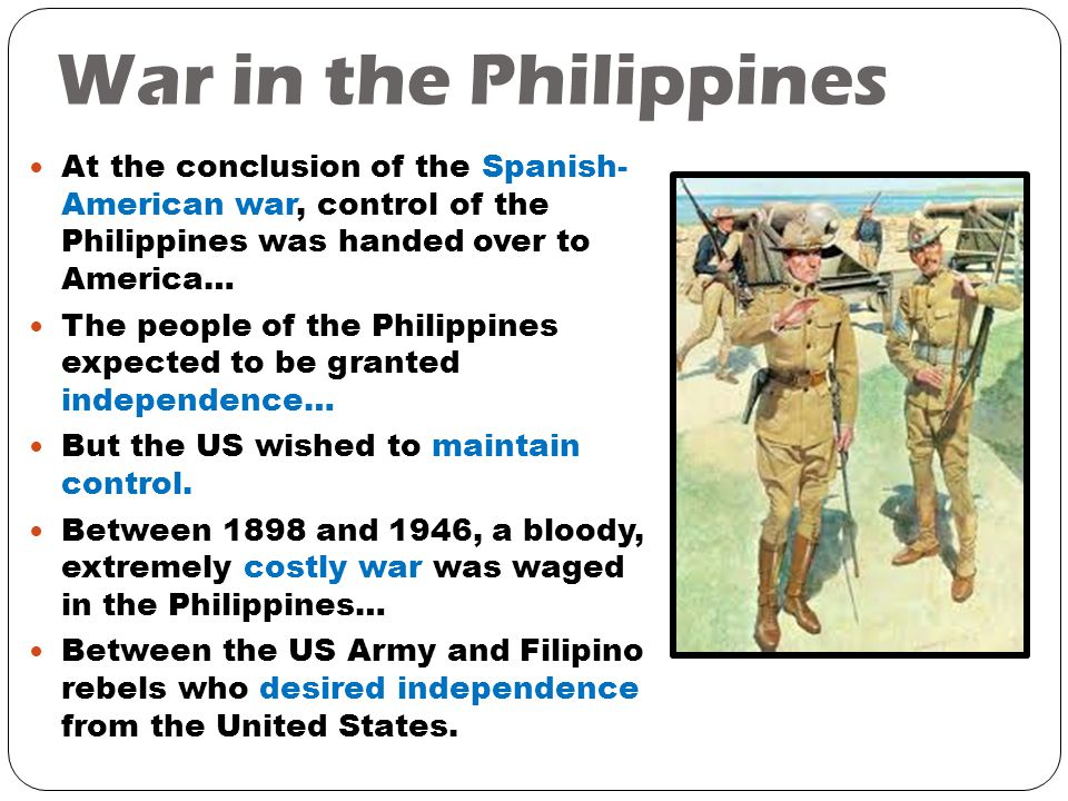War in the Philippines At the conclusion of the Spanish- American war, control of the Philippines was handed over to America… The people of the Philippines expected to be granted independence… But the US wished to maintain control.