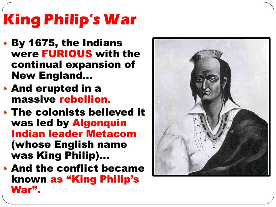 King Philip's War By 1675, the Indians were FURIOUS with the continual expansion of New England… And erupted in a massive rebellion.