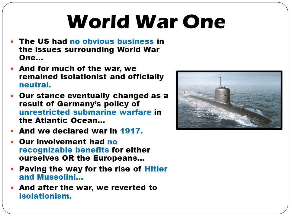 World War One The US had no obvious business in the issues surrounding World War One… And for much of the war, we remained isolationist and officially neutral.