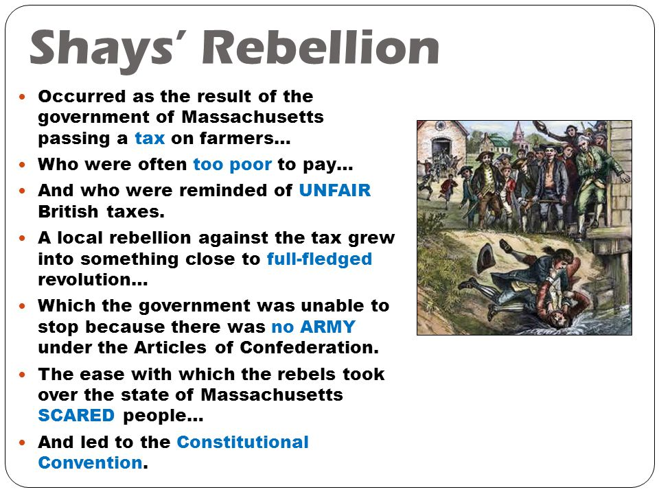 Shays' Rebellion Occurred as the result of the government of Massachusetts passing a tax on farmers… Who were often too poor to pay… And who were reminded of UNFAIR British taxes.