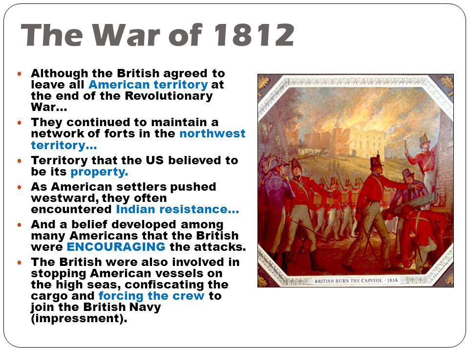 The War of 1812 Although the British agreed to leave all American territory at the end of the Revolutionary War… They continued to maintain a network of forts in the northwest territory… Territory that the US believed to be its property.