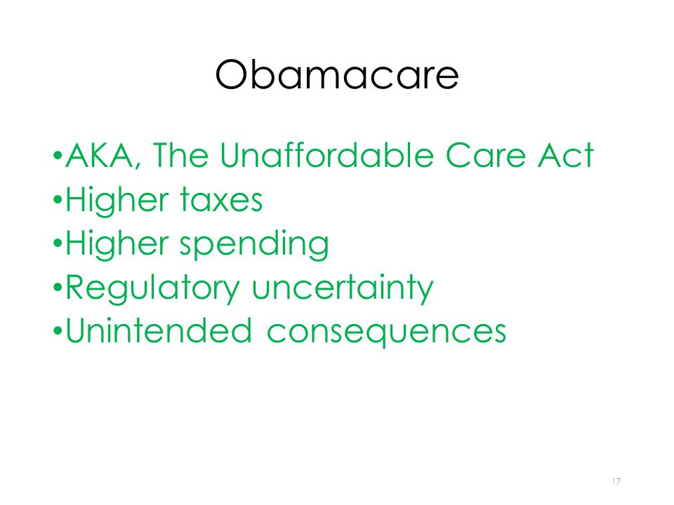 Obamacare AKA, The Unaffordable Care Act Higher taxes Higher spending Regulatory uncertainty Unintended consequences 17