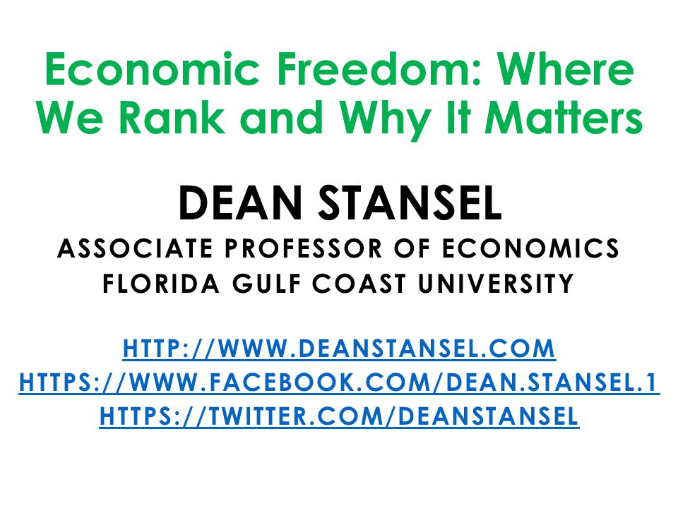Economic Freedom: Where We Rank and Why It Matters DEAN STANSEL ASSOCIATE PROFESSOR OF ECONOMICS FLORIDA GULF COAST UNIVERSITY HTTP://WWW.DEANSTANSEL.
