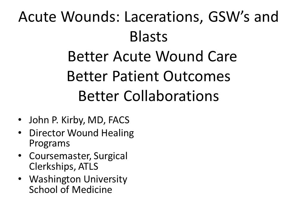 Acute Wounds: Lacerations, GSW's and Blasts Better Acute Wound Care Better Patient Outcomes Better Collaborations John P.