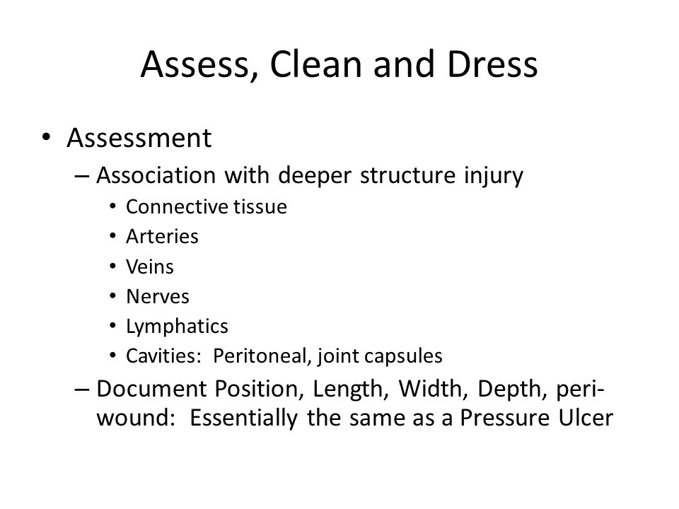 Assess, Clean and Dress Assessment – Association with deeper structure injury Connective tissue Arteries Veins Nerves Lymphatics Cavities: Peritoneal, joint capsules – Document Position, Length, Width, Depth, peri- wound: Essentially the same as a Pressure Ulcer