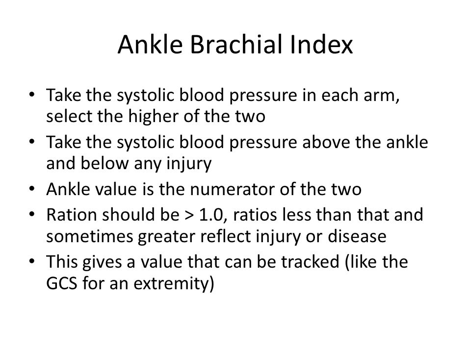 Ankle Brachial Index Take the systolic blood pressure in each arm, select the higher of the two Take the systolic blood pressure above the ankle and below any injury Ankle value is the numerator of the two Ration should be > 1.0, ratios less than that and sometimes greater reflect injury or disease This gives a value that can be tracked (like the GCS for an extremity)
