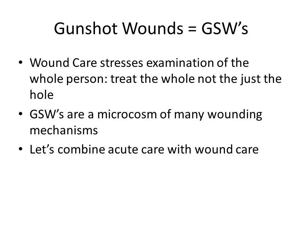 Gunshot Wounds = GSW's Wound Care stresses examination of the whole person: treat the whole not the just the hole GSW's are a microcosm of many wounding mechanisms Let's combine acute care with wound care