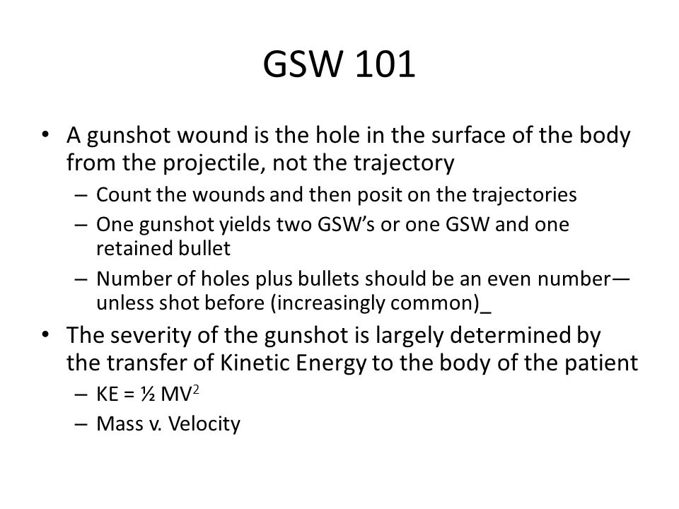 GSW 101 A gunshot wound is the hole in the surface of the body from the projectile, not the trajectory – Count the wounds and then posit on the trajectories – One gunshot yields two GSW's or one GSW and one retained bullet – Number of holes plus bullets should be an even number— unless shot before (increasingly common)_ The severity of the gunshot is largely determined by the transfer of Kinetic Energy to the body of the patient – KE = ½ MV 2 – Mass v.
