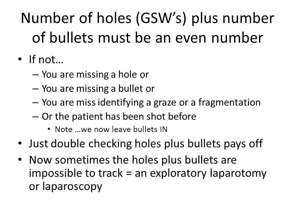 Number of holes (GSW's) plus number of bullets must be an even number If not… – You are missing a hole or – You are missing a bullet or – You are miss identifying a graze or a fragmentation – Or the patient has been shot before Note …we now leave bullets IN Just double checking holes plus bullets pays off Now sometimes the holes plus bullets are impossible to track = an exploratory laparotomy or laparoscopy
