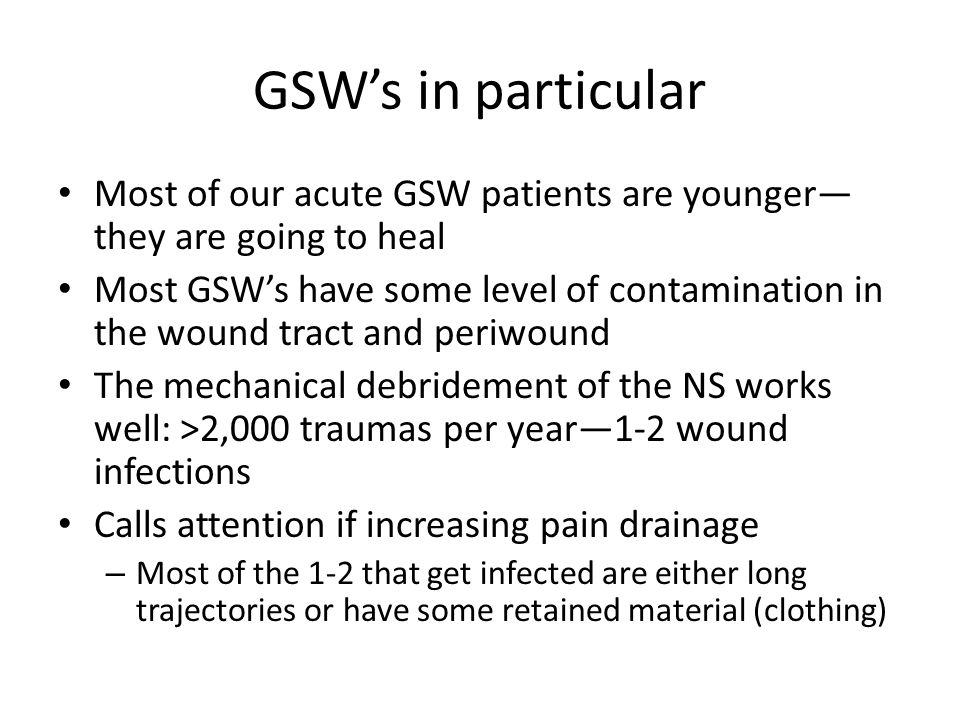 GSW's in particular Most of our acute GSW patients are younger— they are going to heal Most GSW's have some level of contamination in the wound tract and periwound The mechanical debridement of the NS works well: >2,000 traumas per year—1-2 wound infections Calls attention if increasing pain drainage – Most of the 1-2 that get infected are either long trajectories or have some retained material (clothing)