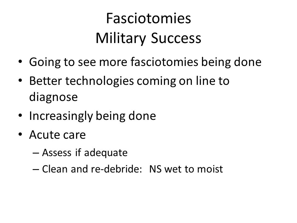 Fasciotomies Military Success Going to see more fasciotomies being done Better technologies coming on line to diagnose Increasingly being done Acute care – Assess if adequate – Clean and re-debride: NS wet to moist