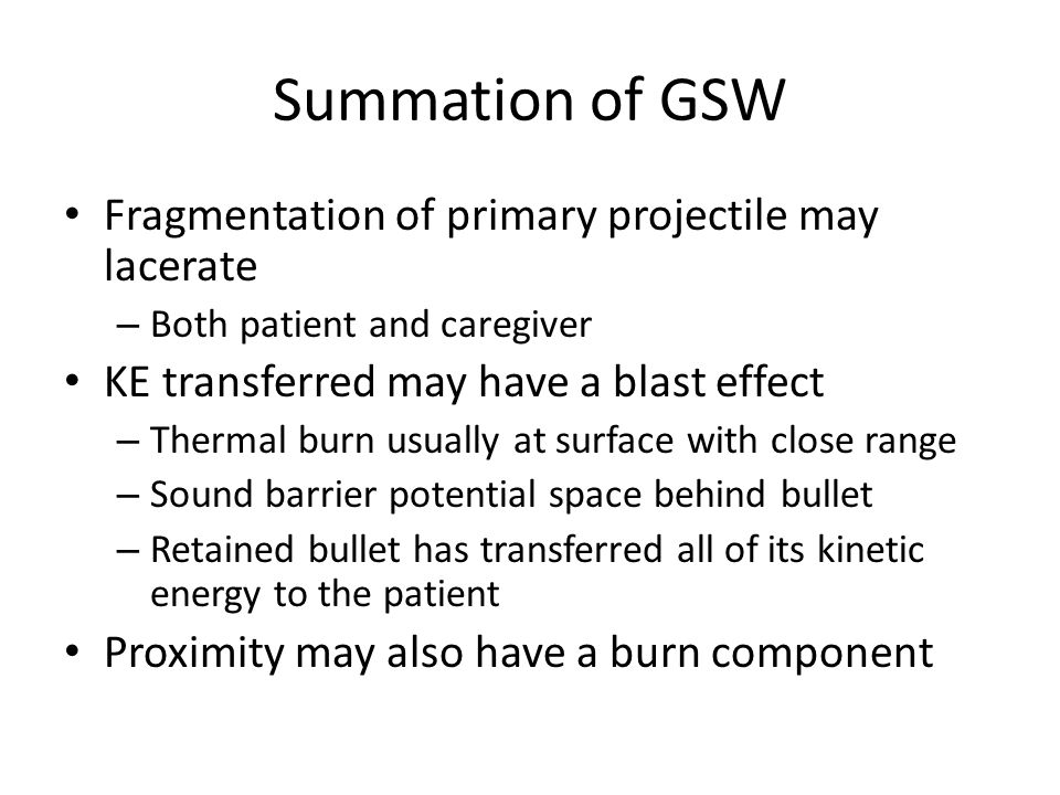 Summation of GSW Fragmentation of primary projectile may lacerate – Both patient and caregiver KE transferred may have a blast effect – Thermal burn usually at surface with close range – Sound barrier potential space behind bullet – Retained bullet has transferred all of its kinetic energy to the patient Proximity may also have a burn component