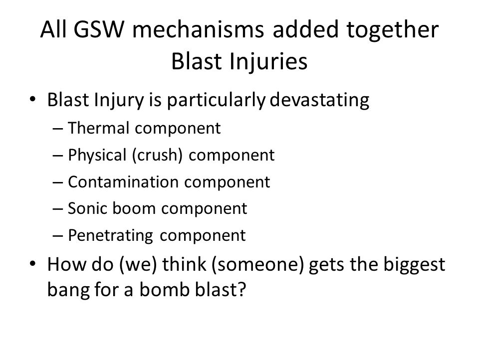 All GSW mechanisms added together Blast Injuries Blast Injury is particularly devastating – Thermal component – Physical (crush) component – Contamination component – Sonic boom component – Penetrating component How do (we) think (someone) gets the biggest bang for a bomb blast?