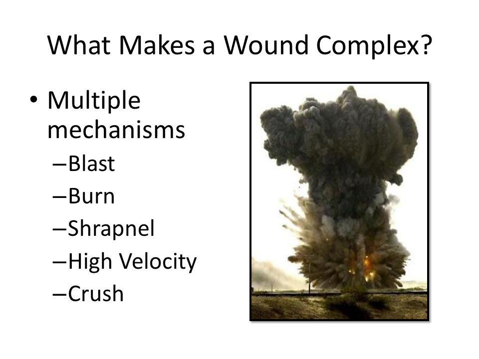 What Makes a Wound Complex Multiple mechanisms – Blast – Burn – Shrapnel – High Velocity – Crush