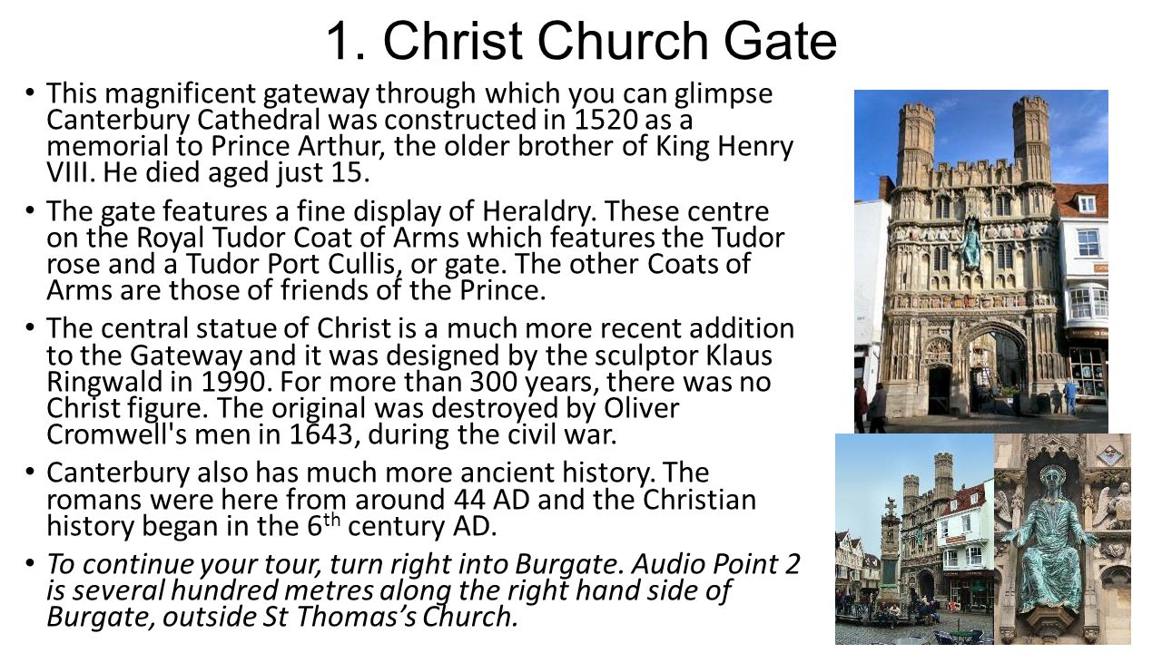 1. Christ Church Gate This magnificent gateway through which you can glimpse Canterbury Cathedral was constructed in 1520 as a memorial to Prince Arth