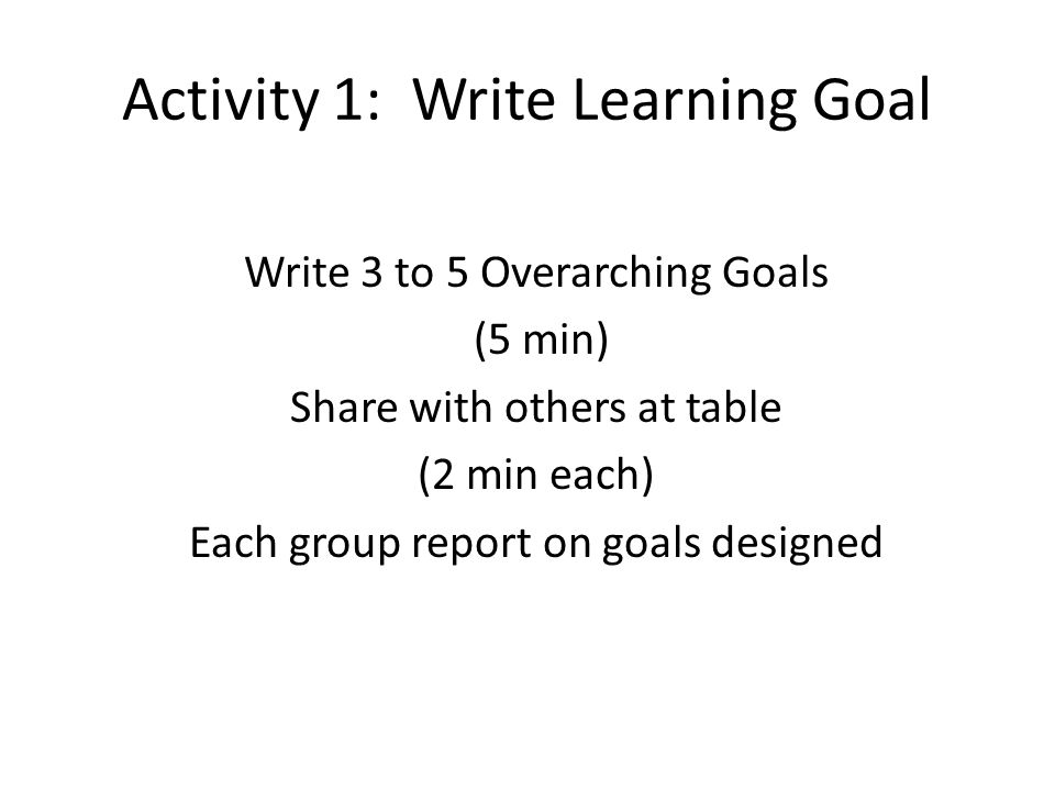 Activity 1: Write Learning Goal Write 3 to 5 Overarching Goals (5 min) Share with others at table (2 min each) Each group report on goals designed