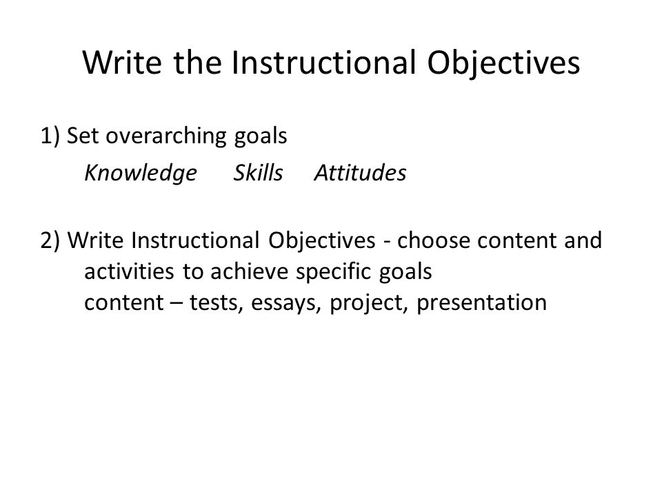 Write the Instructional Objectives 1) Set overarching goals Knowledge Skills Attitudes 2) Write Instructional Objectives - choose content and activiti