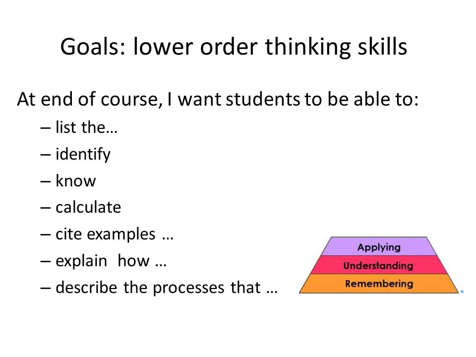 Goals: lower order thinking skills At end of course, I want students to be able to: – list the… – identify – know – calculate – cite examples … – expl