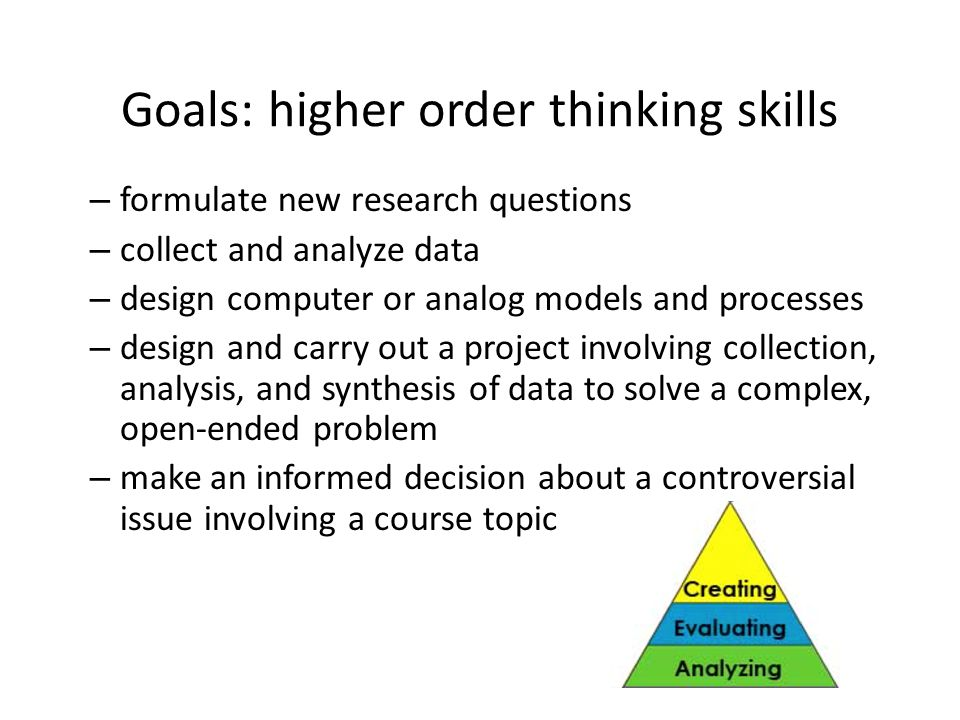 Goals: higher order thinking skills – formulate new research questions – collect and analyze data – design computer or analog models and processes – design and carry out a project involving collection, analysis, and synthesis of data to solve a complex, open-ended problem – make an informed decision about a controversial issue involving a course topic