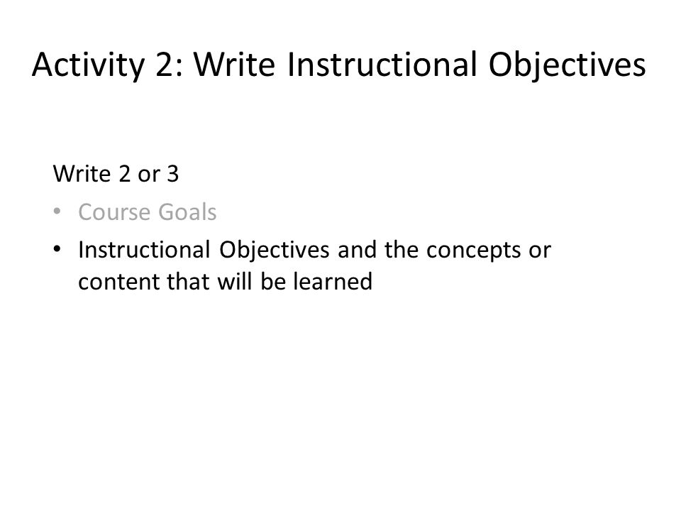 Activity 2: Write Instructional Objectives Write 2 or 3 Course Goals Instructional Objectives and the concepts or content that will be learned