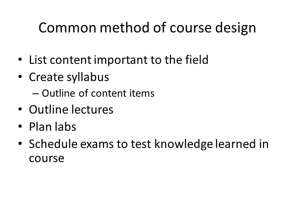 Common method of course design List content important to the field Create syllabus – Outline of content items Outline lectures Plan labs Schedule exams to test knowledge learned in course