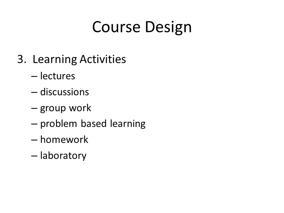 Course Design 3. Learning Activities – lectures – discussions – group work – problem based learning – homework – laboratory