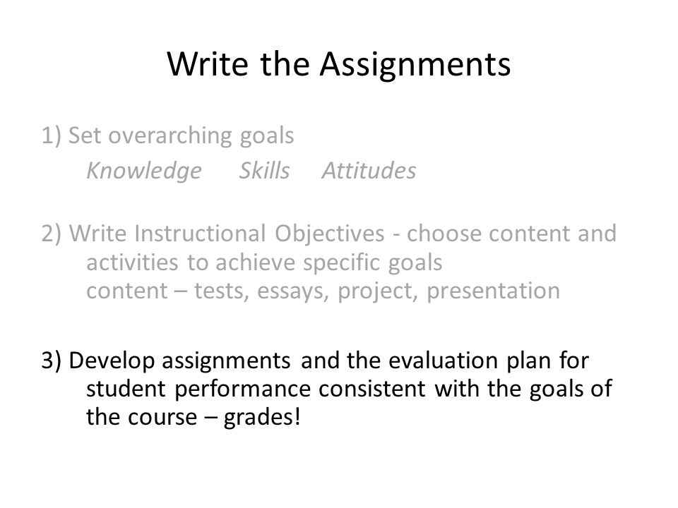 Write the Assignments 1) Set overarching goals Knowledge Skills Attitudes 2) Write Instructional Objectives - choose content and activities to achieve