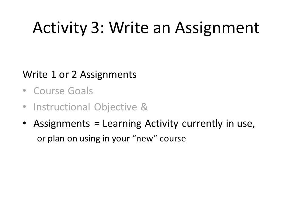 Activity 3: Write an Assignment Write 1 or 2 Assignments Course Goals Instructional Objective & Assignments = Learning Activity currently in use, or plan on using in your new course