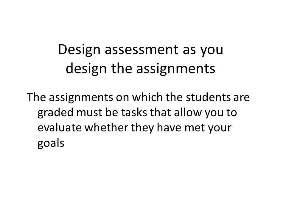 Design assessment as you design the assignments The assignments on which the students are graded must be tasks that allow you to evaluate whether they have met your goals