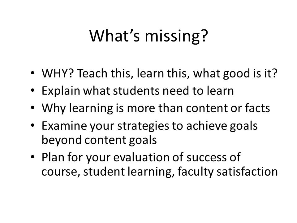 What's missing? WHY? Teach this, learn this, what good is it? Explain what students need to learn Why learning is more than content or facts Examine y