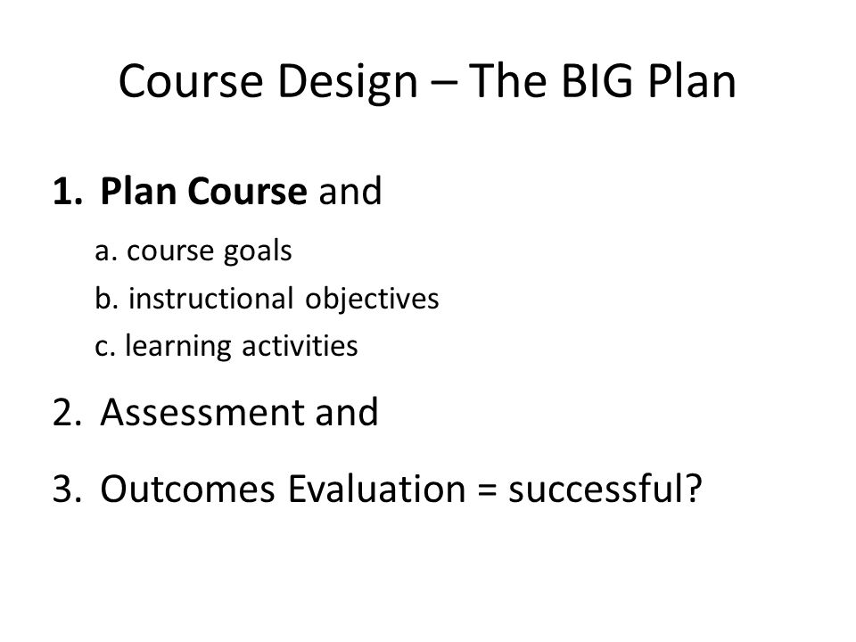 Course Design – The BIG Plan 1.Plan Course and a. course goals b.