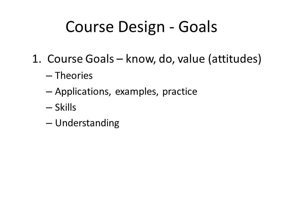 Course Design - Goals 1. Course Goals – know, do, value (attitudes) – Theories – Applications, examples, practice – Skills – Understanding