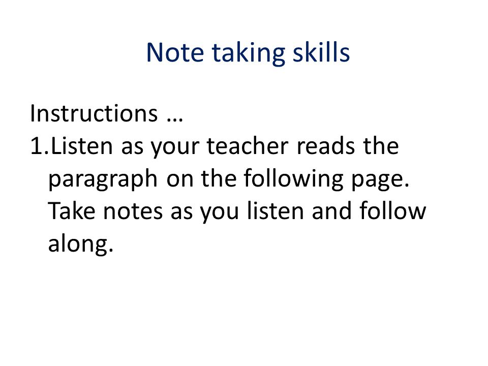 Note taking skills Instructions … 1.Listen as your teacher reads the paragraph on the following page.