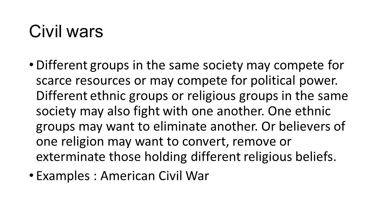 Civil wars Different groups in the same society may compete for scarce resources or may compete for political power.