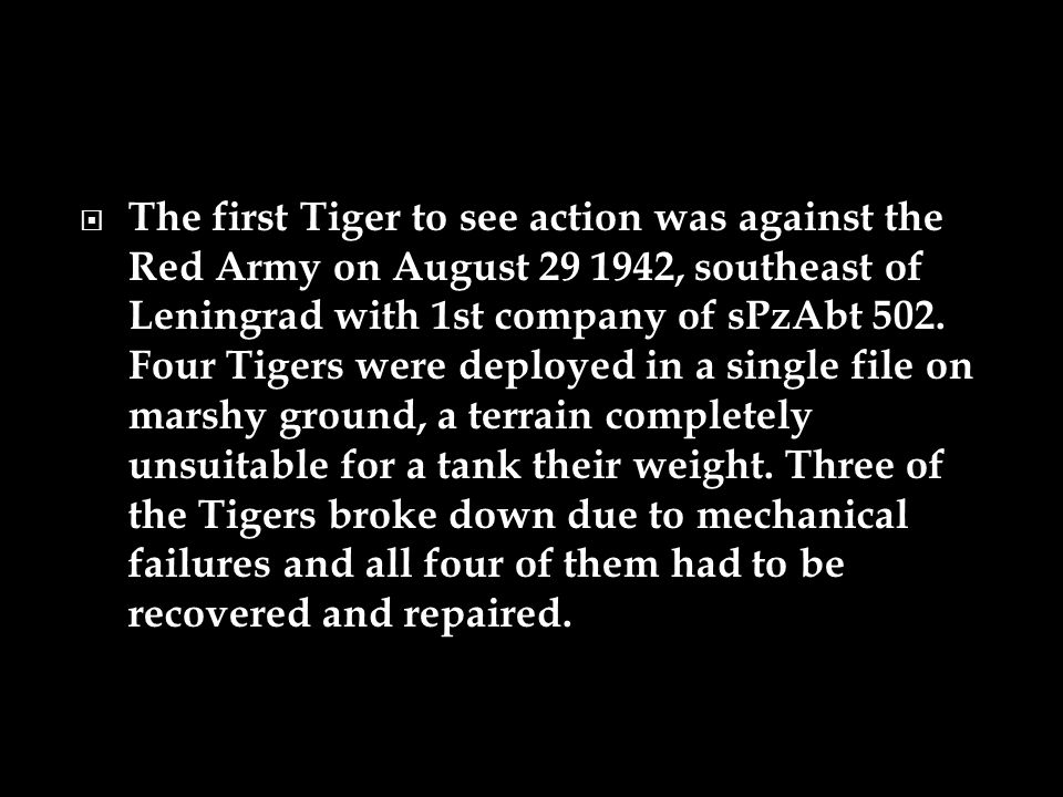  The first Tiger to see action was against the Red Army on August 29 1942, southeast of Leningrad with 1st company of sPzAbt 502. Four Tigers were de