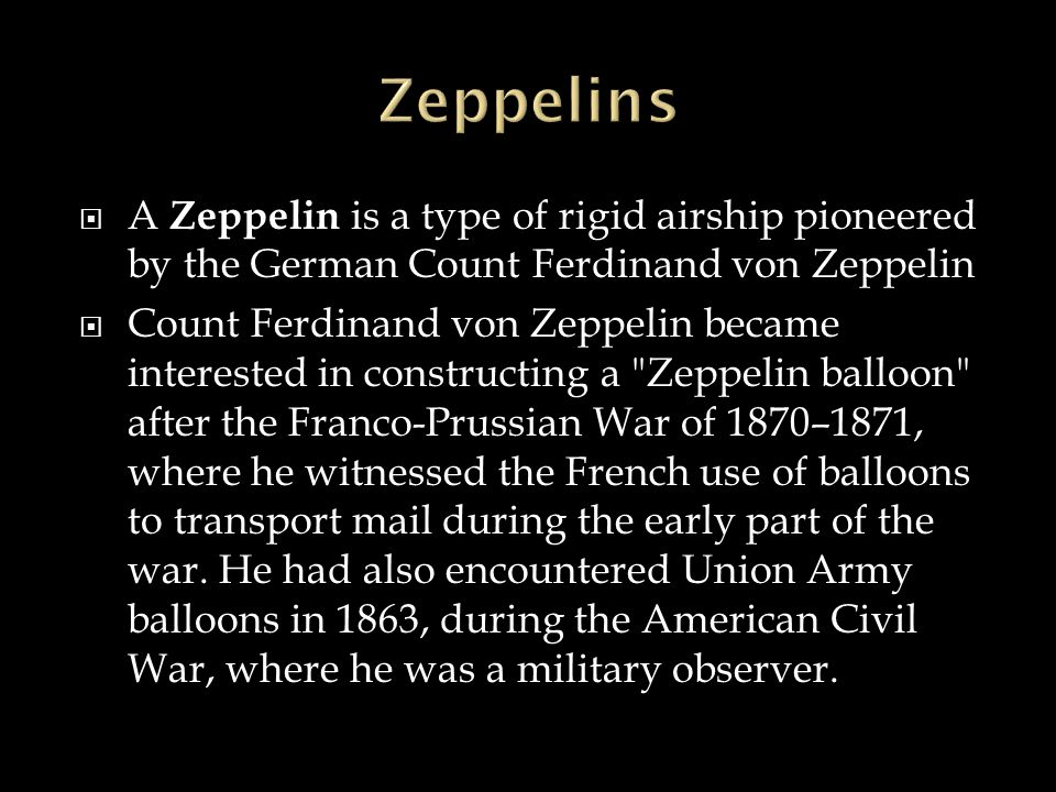  A Zeppelin is a type of rigid airship pioneered by the German Count Ferdinand von Zeppelin  Count Ferdinand von Zeppelin became interested in const