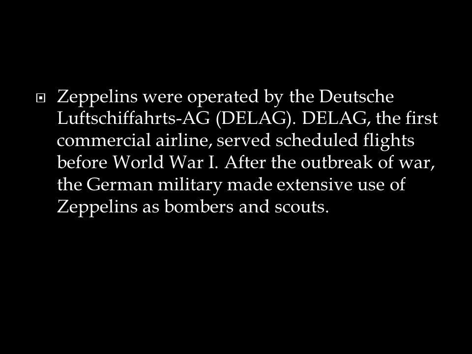  Zeppelins were operated by the Deutsche Luftschiffahrts-AG (DELAG). DELAG, the first commercial airline, served scheduled flights before World War I