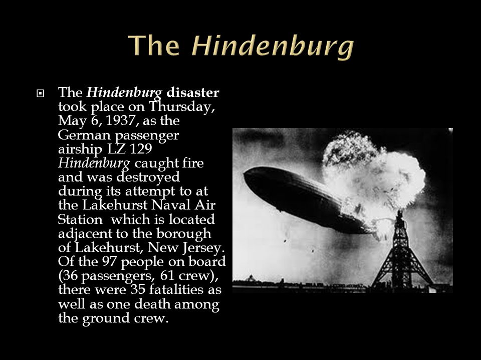  The Hindenburg disaster took place on Thursday, May 6, 1937, as the German passenger airship LZ 129 Hindenburg caught fire and was destroyed during
