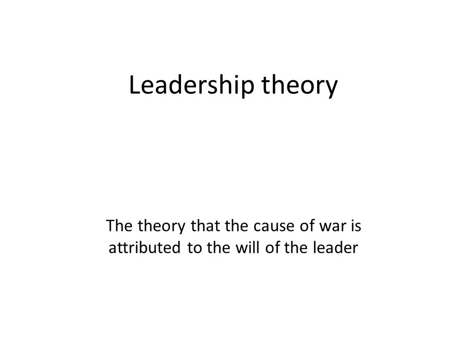 Leadership theory The theory that the cause of war is attributed to the will of the leader