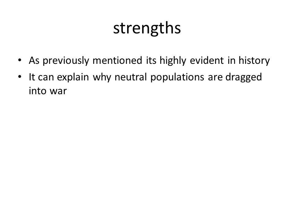 strengths As previously mentioned its highly evident in history It can explain why neutral populations are dragged into war