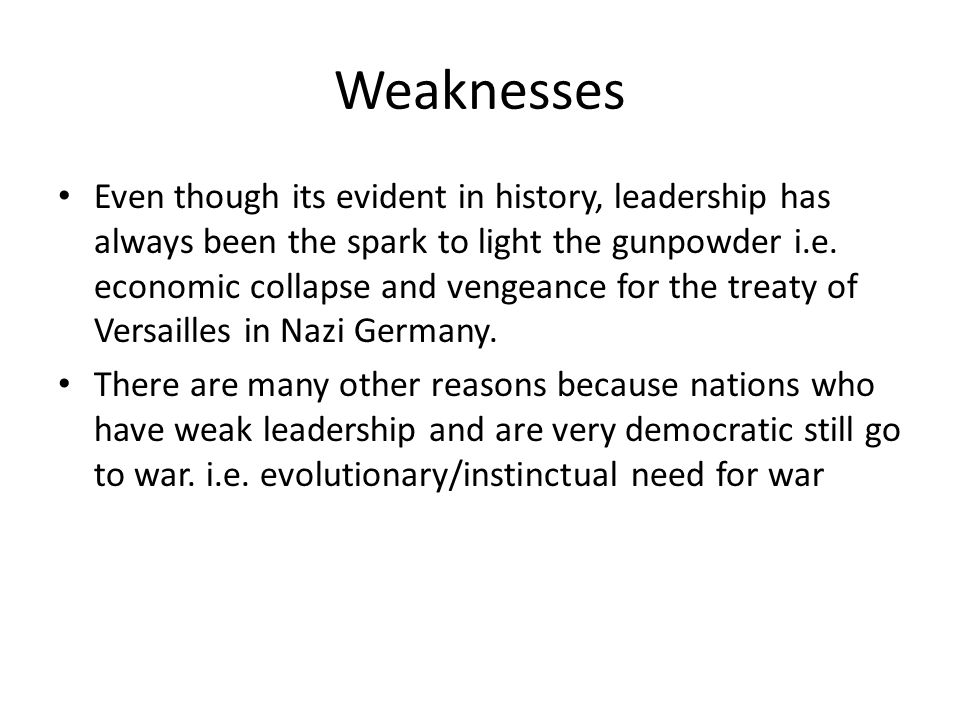 Weaknesses Even though its evident in history, leadership has always been the spark to light the gunpowder i.e. economic collapse and vengeance for th