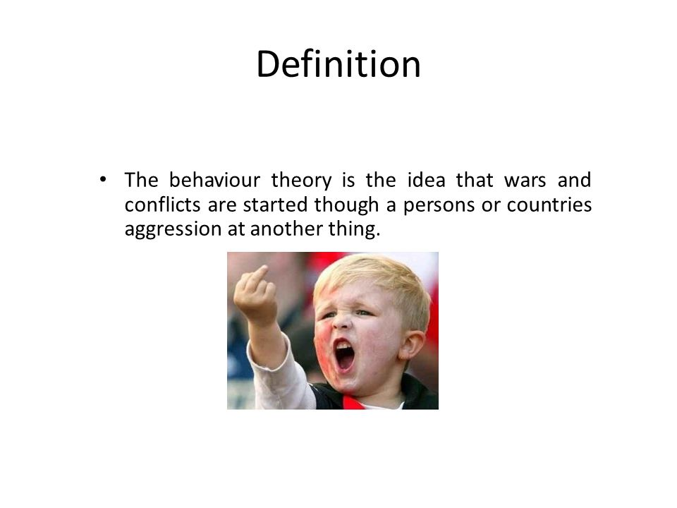 Definition The behaviour theory is the idea that wars and conflicts are started though a persons or countries aggression at another thing.